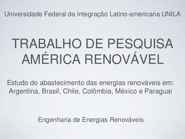 TRABALHO DE PESQUISA AMÉRICA RENOVÁVEL Estudo do abastecimento das energias renováveis em: Argentina, Brasil, Chile, Colôm...