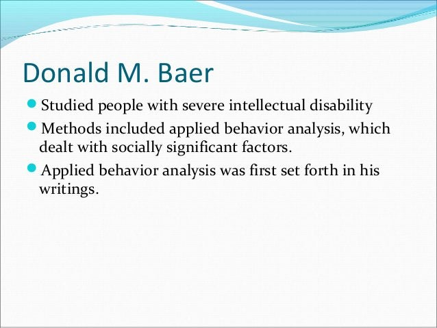 Donald M. Baer Studied people with severe intellectual disability Methods included applied behavior analysis, which deal...