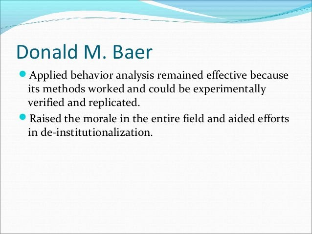 Donald M. Baer Applied behavior analysis remained effective because its methods worked and could be experimentally verifi...