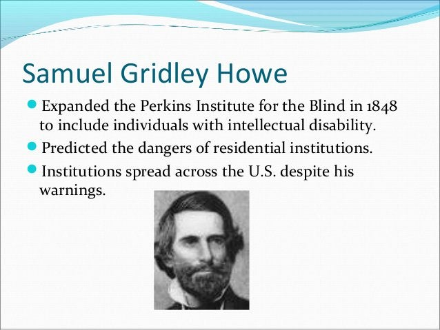 Samuel Gridley Howe Expanded the Perkins Institute for the Blind in 1848 to include individuals with intellectual disabil...