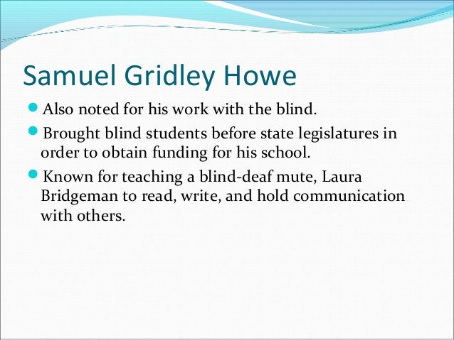 Samuel Gridley Howe Also noted for his work with the blind. Brought blind students before state legislatures in order to...