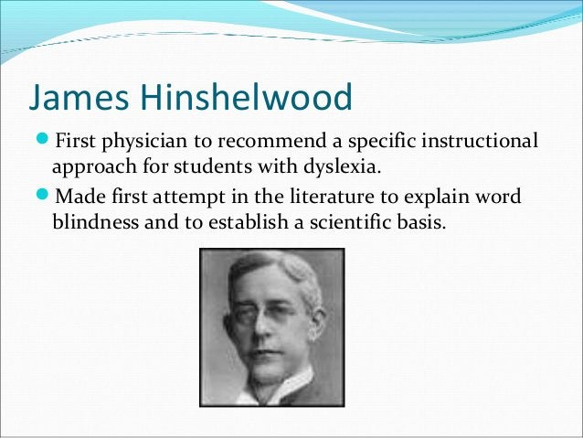 James Hinshelwood First physician to recommend a specific instructional approach for students with dyslexia. Made first ...
