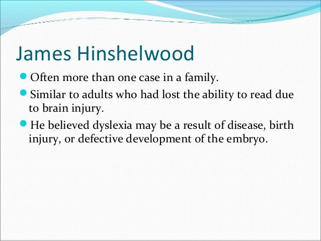 James Hinshelwood Often more than one case in a family. Similar to adults who had lost the ability to read due to brain ...