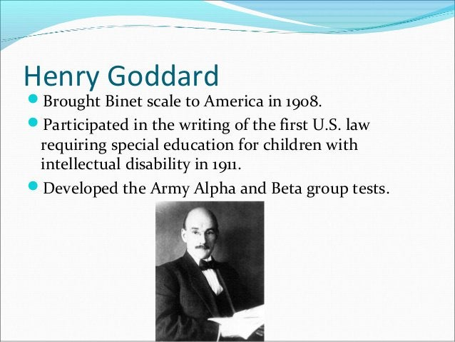 Henry Goddard Brought Binet scale to America in 1908. Participated in the writing of the first U.S. law requiring specia...