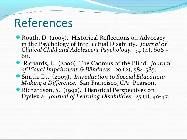 References Routh, D. (2005). Historical Reflections on Advocacy in the Psychology of Intellectual Disability. Journal of ...