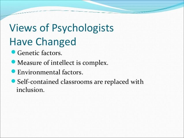 Views of Psychologists Have Changed Genetic factors. Measure of intellect is complex. Environmental factors. Self-cont...