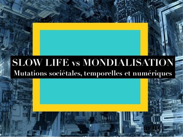 SLOW LIFE vs MONDIALISATION Mutations sociétales, temporelles et numériques