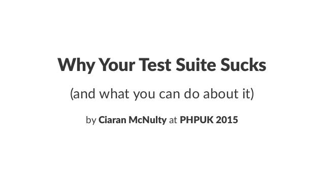 Why$Your$Test$Suite$Sucks (and%what%you%can%do%about%it) by#Ciaran&McNulty#at#PHPUK&2015