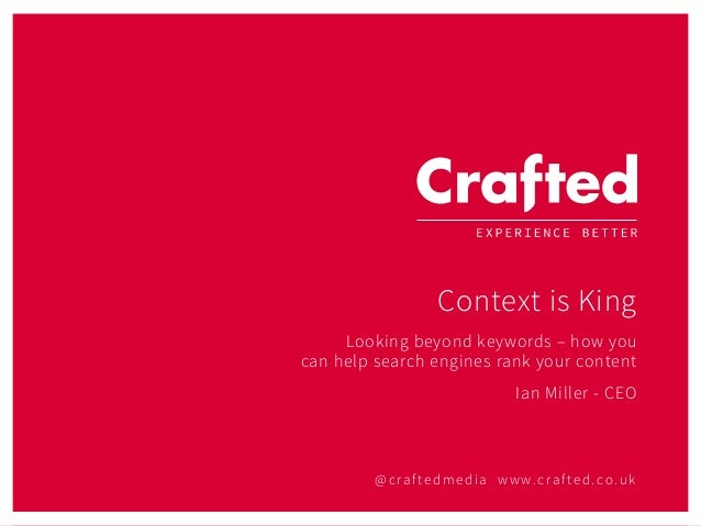 @craftedmedia www.crafted.co.uk Context is King Looking beyond keywords – how you can help search engines rank your conten...