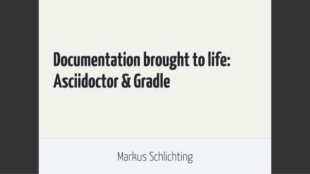 Documentation brought to life:  Asciidoctor St Gradle  Markus Schlichting