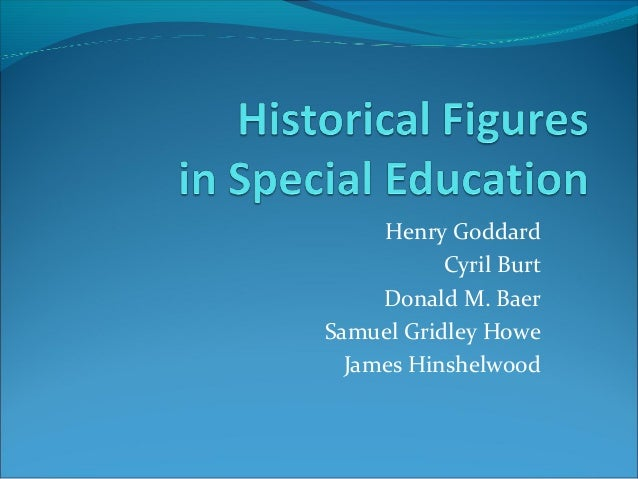 Henry Goddard Cyril Burt Donald M. Baer Samuel Gridley Howe James Hinshelwood