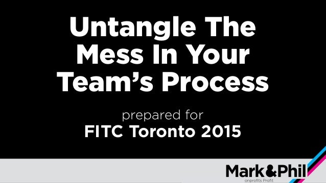 Untangle The Mess In Your Team's Process prepared for FITC Toronto 2015