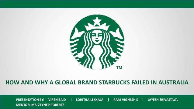 HOW AND WHY A GLOBAL BRAND STARBUCKS FAILED IN AUSTRALIA PRESENTATION BY: VIREN BAID | LOHITHA LEKKALA | RAM VIGNESH S | J...