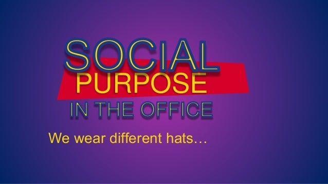 We wear different hats… PURPOSE