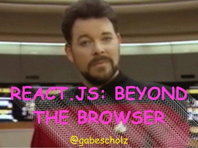 REACT.JS: BEYOND THE BROWSER REACT.JS: BEYOND THE BROWSER REACT.JS: BEYOND THE BROWSER REACT.JS: BEYOND THE BROWSER REACT....
