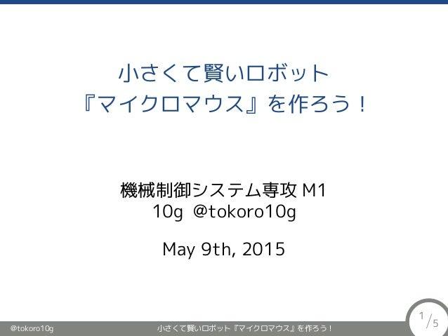 小さくて賢いロボット 『マイクロマウス』を作ろう! 機械制御システム専攻 M1 10g @tokoro10g May 9th, 2015 @tokoro10g 小さくて賢いロボット『マイクロマウス』を作ろう! 1 /5