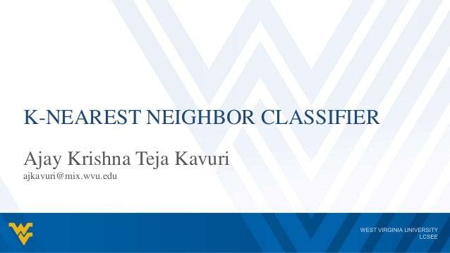 K-NEAREST NEIGHBOR CLASSIFIER Ajay Krishna Teja Kavuri ajkavuri@mix.wvu.edu