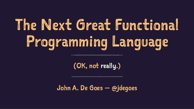 The Next Great Functional Programming Language (OK, not really.) John A. De Goes — @jdegoes