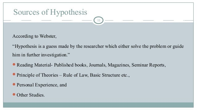 """Sources of Hypothesis 11 According to Webster, """"Hypothesis is a guess made by the researcher which either solve the proble..."""