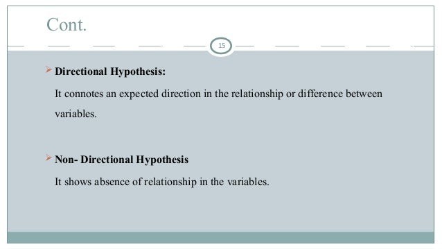Cont.  Directional Hypothesis: It connotes an expected direction in the relationship or difference between variables.  N...