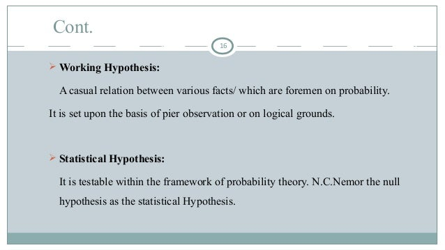 Cont.  Working Hypothesis: A casual relation between various facts/ which are foremen on probability. It is set upon the ...