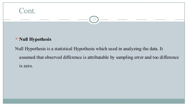 Cont. 17  Null Hypothesis Null Hypothesis is a statistical Hypothesis which used in analyzing the data. It assumed that o...