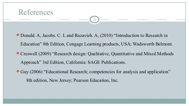 """References 21 Donald. A, Jacobs. C. L and Razavieh. A, (2010) """"Introduction to Research in Education"""" 8th Edition, Cengag..."""