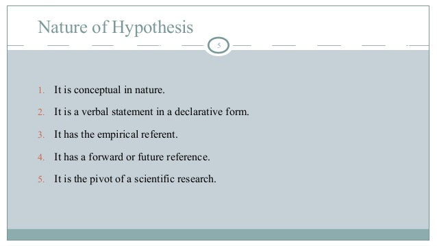 Nature of Hypothesis 5 1. It is conceptual in nature. 2. It is a verbal statement in a declarative form. 3. It has the emp...