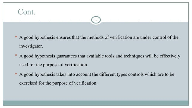 Cont. 9  A good hypothesis ensures that the methods of verification are under control of the investigator.  A good hypot...