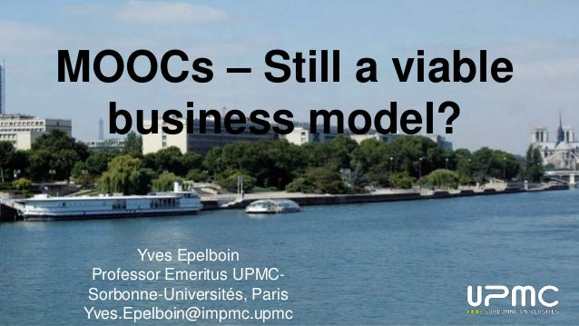 MOOCs – Still a viable business model? Yves Epelboin Professor Emeritus UPMC- Sorbonne-Universités, Paris Yves.Epelboin@im...