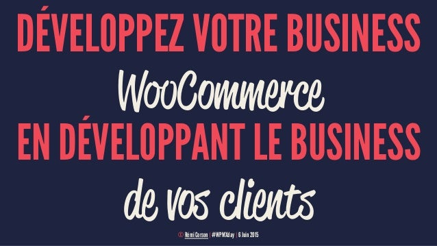 DÉVELOPPEZ VOTRE BUSINESS WooCommerce EN DÉVELOPPANT LE BUSINESS de vos clients© Rémi Corson | #WPMXday | 6 Juin 2015