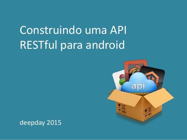 Construindo uma API RESTful para android deepday 2015