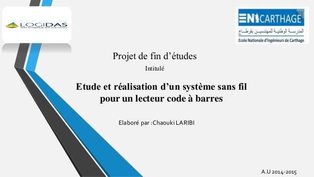 Projet de fin d'études Intitulé Etude et réalisation d'un système sans fil pour un lecteur code à barres A.U 2014-2015 Ela...