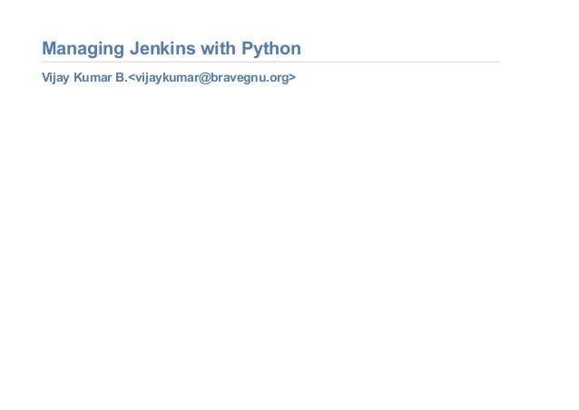 Managing Jenkins with Python Vijay Kumar B.<vijaykumar@bravegnu.org>