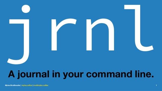 jrnlA journal in your command line. Myles Braithwaite | myles.coffee | me@myles.coffee 1