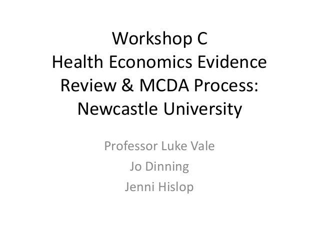 Workshop C Health Economics Evidence Review & MCDA Process: Newcastle University Professor Luke Vale Jo Dinning Jenni Hisl...