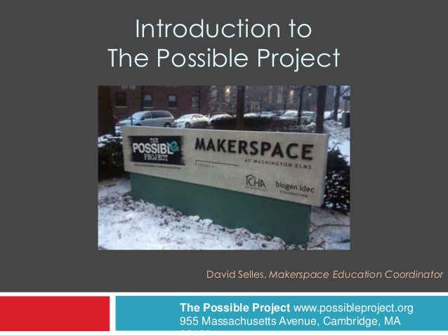 Introduction to The Possible Project David Selles, Makerspace Education Coordinator The Possible Project www.possibleproje...