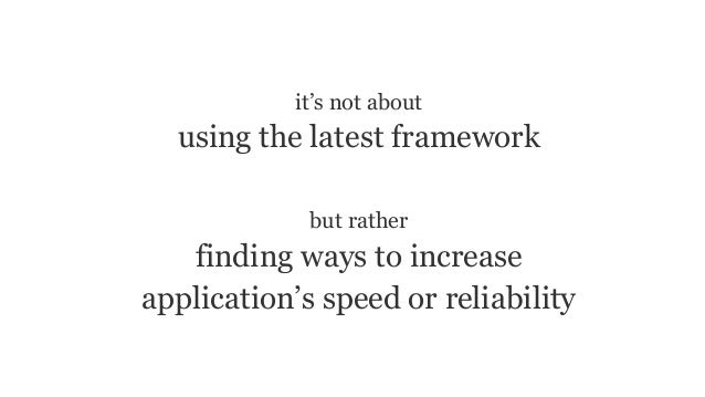 it's not about using the latest framework but rather finding ways to increase application's speed or reliability