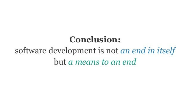 Conclusion: software development is not an end in itself but a means to an end