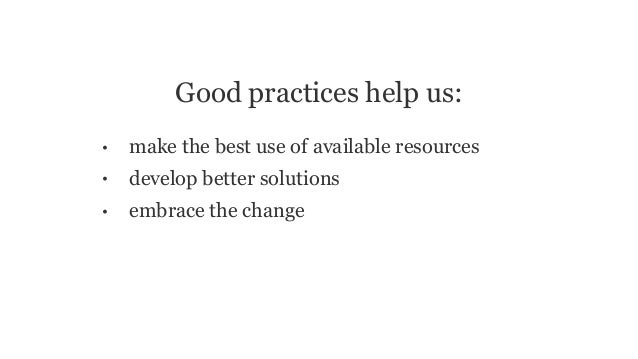 Good practices help us: • make the best use of available resources • develop better solutions • embrace the change
