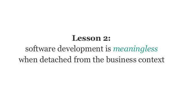 Lesson 2: software development is meaningless when detached from the business context