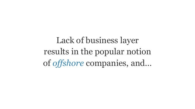 Lack of business layer results in the popular notion of offshore companies, and…