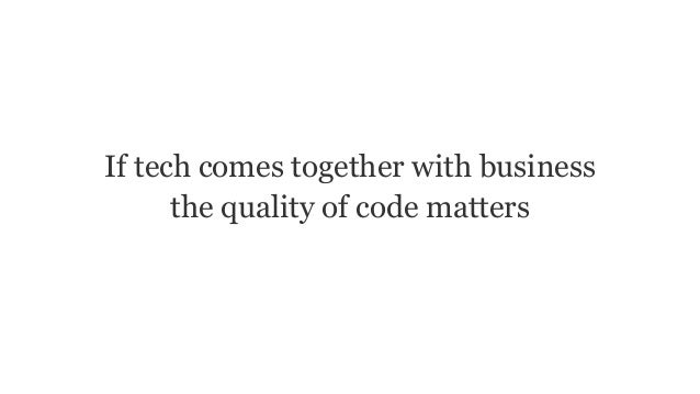 If tech comes together with business the quality of code matters