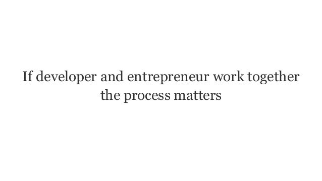 If developer and entrepreneur work together the process matters