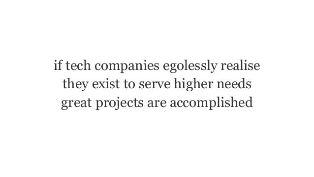 if tech companies egolessly realise they exist to serve higher needs great projects are accomplished