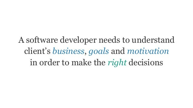 A software developer needs to understand client's business, goals and motivation in order to make the right decisions
