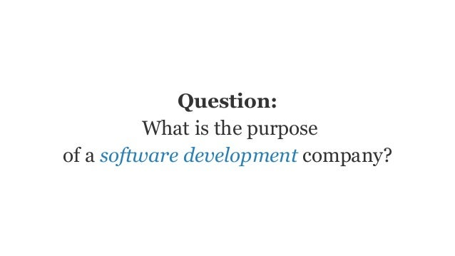 Question: What is the purpose of a software development company?