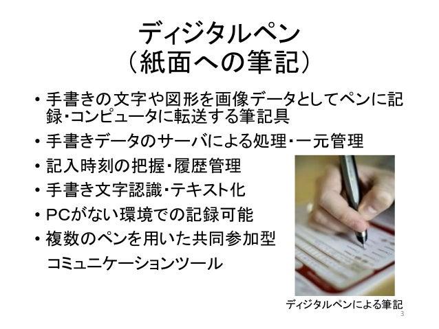ディジタルペン (紙面への筆記) • 手書きの文字や図形を画像データとしてペンに記 録・コンピュータに転送する筆記具 • 手書きデータのサーバによる処理・一元管理 • 記入時刻の把握・履歴管理 • 手書き文字認識・テキスト化 • PCがない環境...
