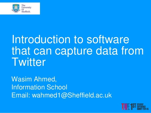 Introduction to software that can capture data from Twitter Wasim Ahmed, Information School Email: wahmed1@Sheffield.ac.uk