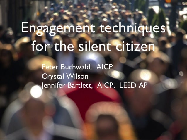 Engagement techniques for the silent citizen Peter Buchwald, AICP Crystal Wilson Jennifer Bartlett, AICP, LEED AP